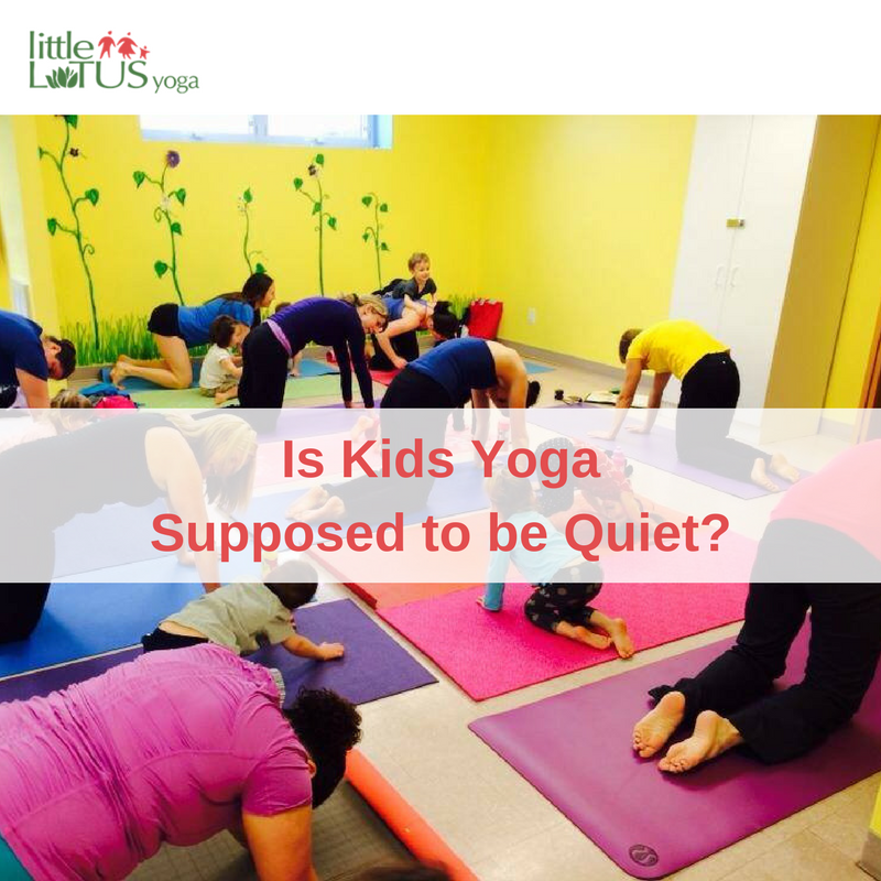 Is Kids Yoga Supposed to be Quiet?-Little Lotus Yoga ...
